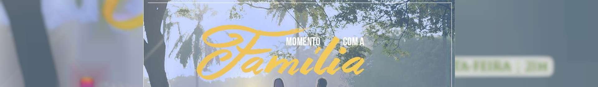 Momento com a Família exibido em 17/04/2020